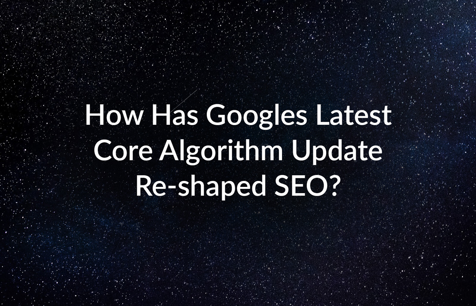 How-has-Googles-latest-core-algorithm-update-re-shaped-SEO_V3