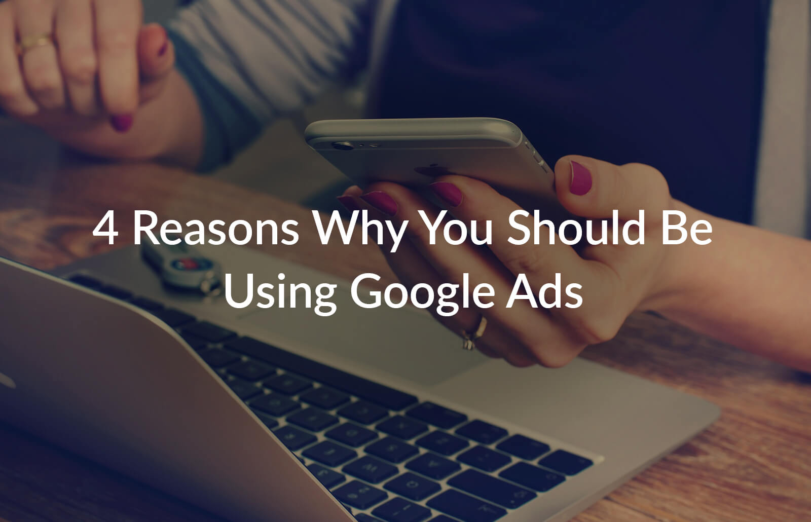 4 Reasons Why You Should Be Using Google Ads